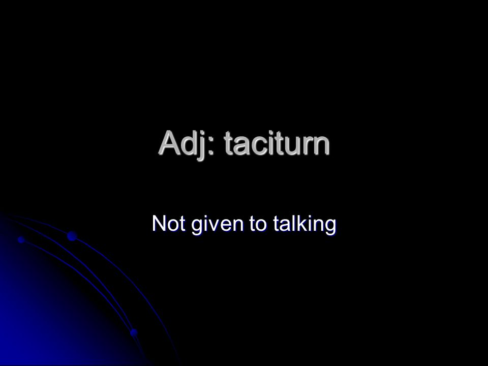 Adj: taciturn Not given to talking