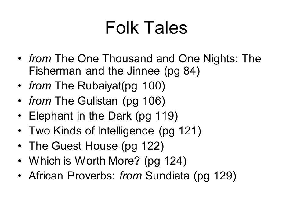 Folk Tales from The One Thousand and One Nights: The Fisherman and the Jinnee (pg 84) from The Rubaiyat(pg 100) from The Gulistan (pg 106) Elephant in the Dark (pg 119) Two Kinds of Intelligence (pg 121) The Guest House (pg 122) Which is Worth More.