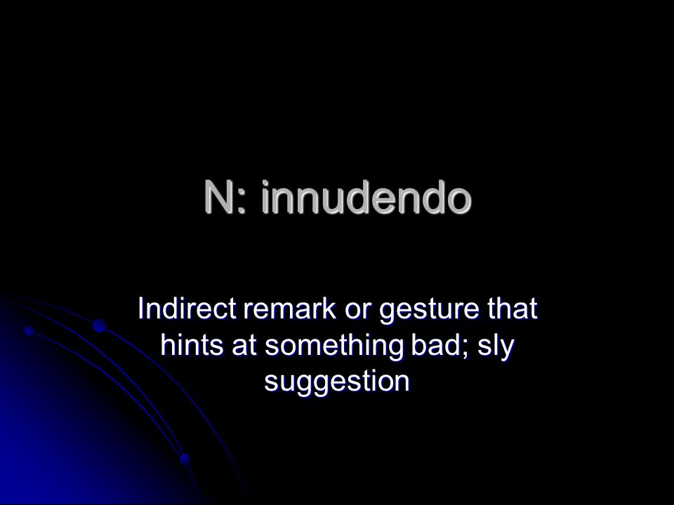 N: innudendo Indirect remark or gesture that hints at something bad; sly suggestion