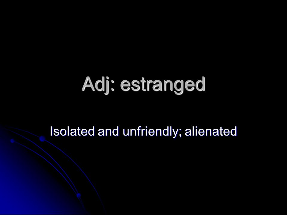 Adj: estranged Isolated and unfriendly; alienated