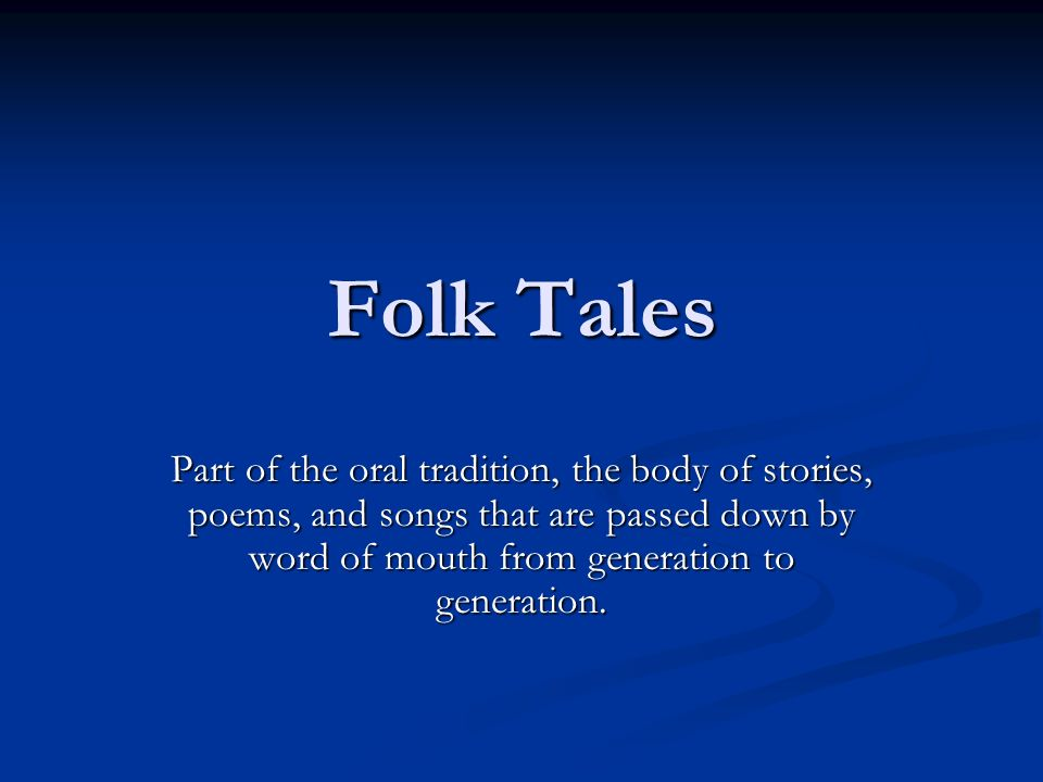 Folk Tales Part of the oral tradition, the body of stories, poems, and songs that are passed down by word of mouth from generation to generation.