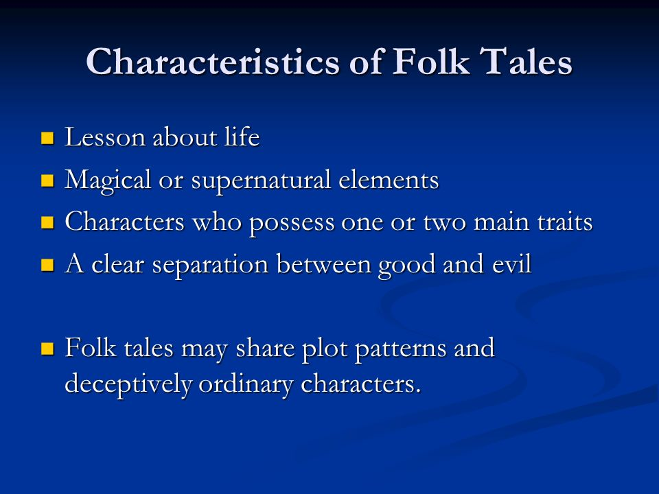 Characteristics of Folk Tales Lesson about life Lesson about life Magical or supernatural elements Magical or supernatural elements Characters who possess one or two main traits Characters who possess one or two main traits A clear separation between good and evil A clear separation between good and evil Folk tales may share plot patterns and deceptively ordinary characters.