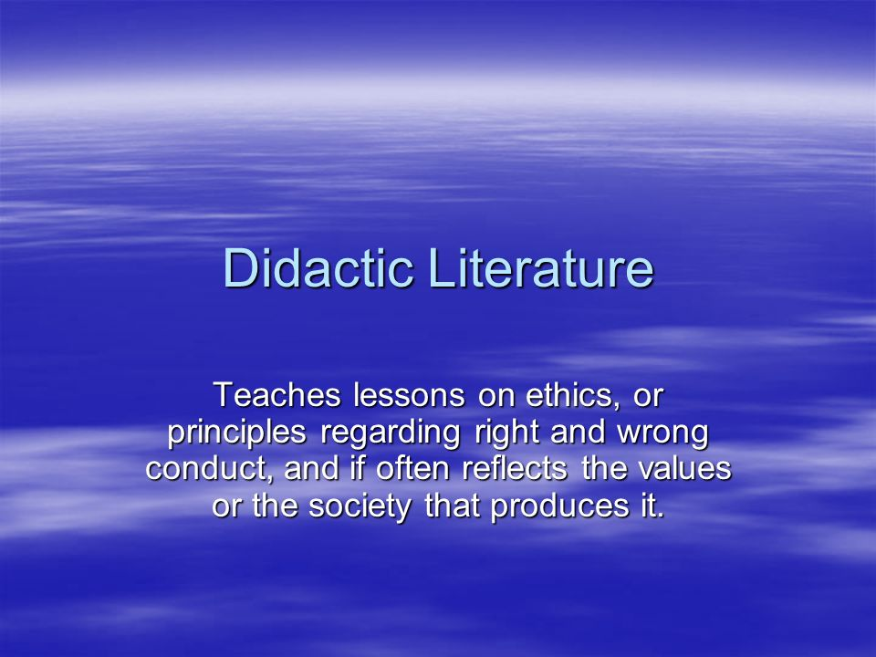 Didactic Literature Teaches lessons on ethics, or principles regarding right and wrong conduct, and if often reflects the values or the society that produces it.