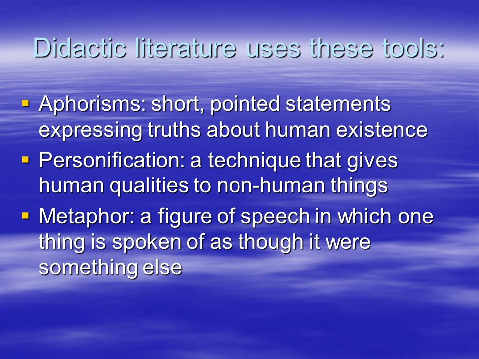 Didactic literature uses these tools: Aphorisms: short, pointed statements expressing truths about human existence Aphorisms: short, pointed statements expressing truths about human existence Personification: a technique that gives human qualities to non-human things Personification: a technique that gives human qualities to non-human things Metaphor: a figure of speech in which one thing is spoken of as though it were something else Metaphor: a figure of speech in which one thing is spoken of as though it were something else