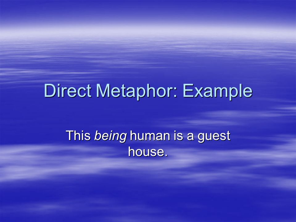 Direct Metaphor: Example This being human is a guest house.