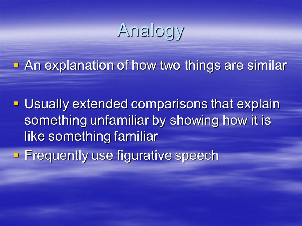 Analogy An explanation of how two things are similar An explanation of how two things are similar Usually extended comparisons that explain something unfamiliar by showing how it is like something familiar Usually extended comparisons that explain something unfamiliar by showing how it is like something familiar Frequently use figurative speech Frequently use figurative speech