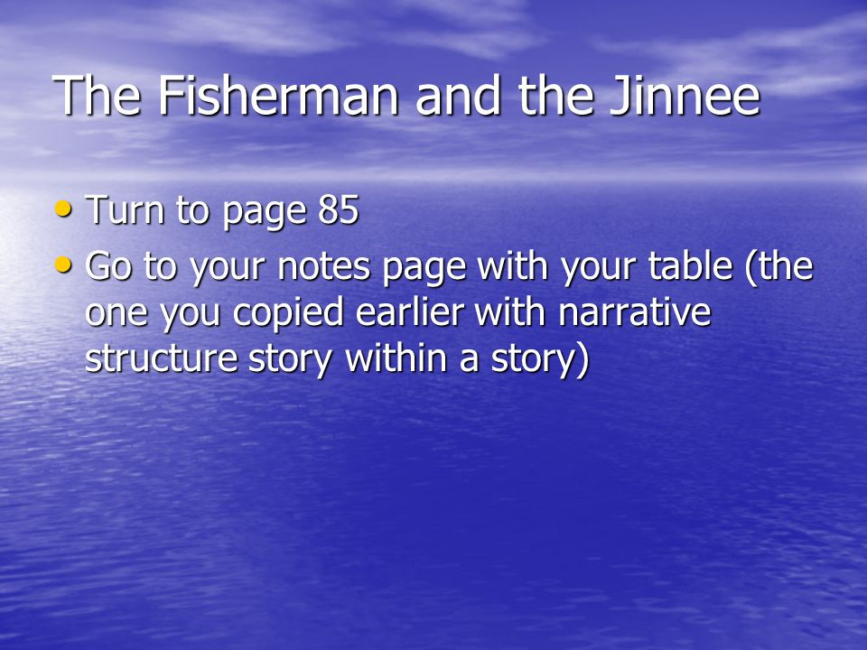 The Fisherman and the Jinnee Turn to page 85 Turn to page 85 Go to your notes page with your table (the one you copied earlier with narrative structure story within a story) Go to your notes page with your table (the one you copied earlier with narrative structure story within a story)