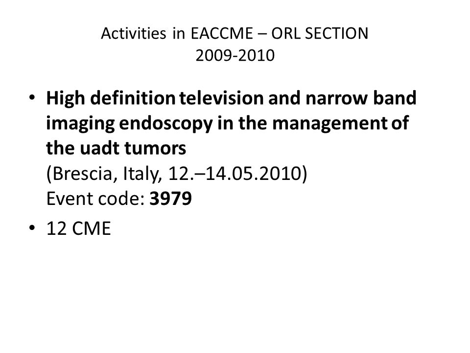 Activities in EACCME – ORL SECTION High definition television and narrow band imaging endoscopy in the management of the uadt tumors (Brescia, Italy, 12.– ) Event code: CME