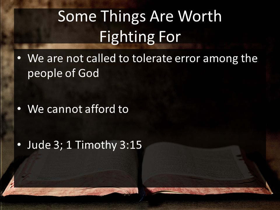 Some Things Are Worth Fighting For We are not called to tolerate error among the people of God We cannot afford to Jude 3; 1 Timothy 3:15