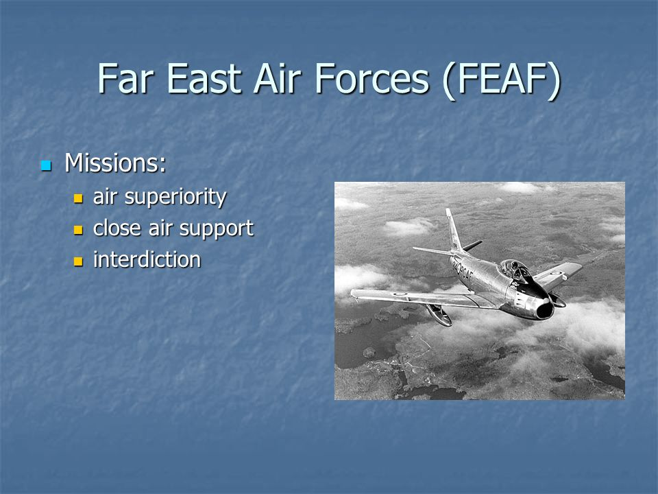 Far East Air Forces (FEAF) Missions: Missions: air superiority air superiority close air support close air support interdiction interdiction