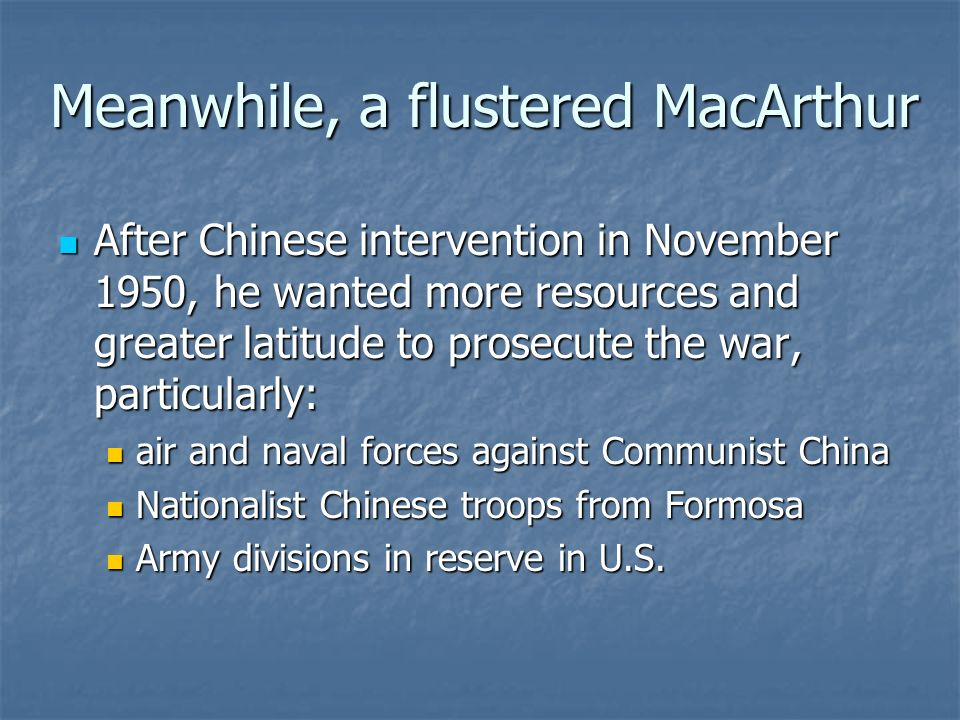Meanwhile, a flustered MacArthur After Chinese intervention in November 1950, he wanted more resources and greater latitude to prosecute the war, particularly: After Chinese intervention in November 1950, he wanted more resources and greater latitude to prosecute the war, particularly: air and naval forces against Communist China air and naval forces against Communist China Nationalist Chinese troops from Formosa Nationalist Chinese troops from Formosa Army divisions in reserve in U.S.