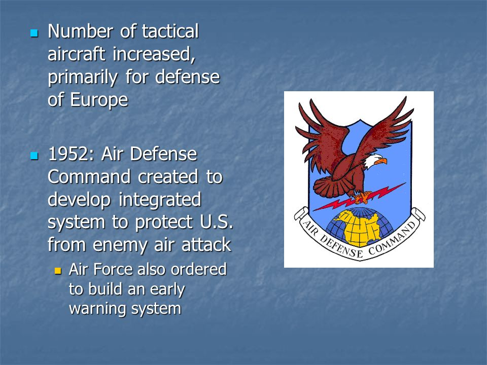 Number of tactical aircraft increased, primarily for defense of Europe Number of tactical aircraft increased, primarily for defense of Europe 1952: Air Defense Command created to develop integrated system to protect U.S.