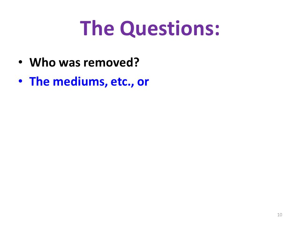 The Questions: Who was removed The mediums, etc., or 10
