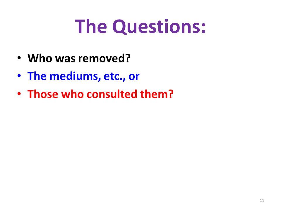 The Questions: Who was removed The mediums, etc., or Those who consulted them 11