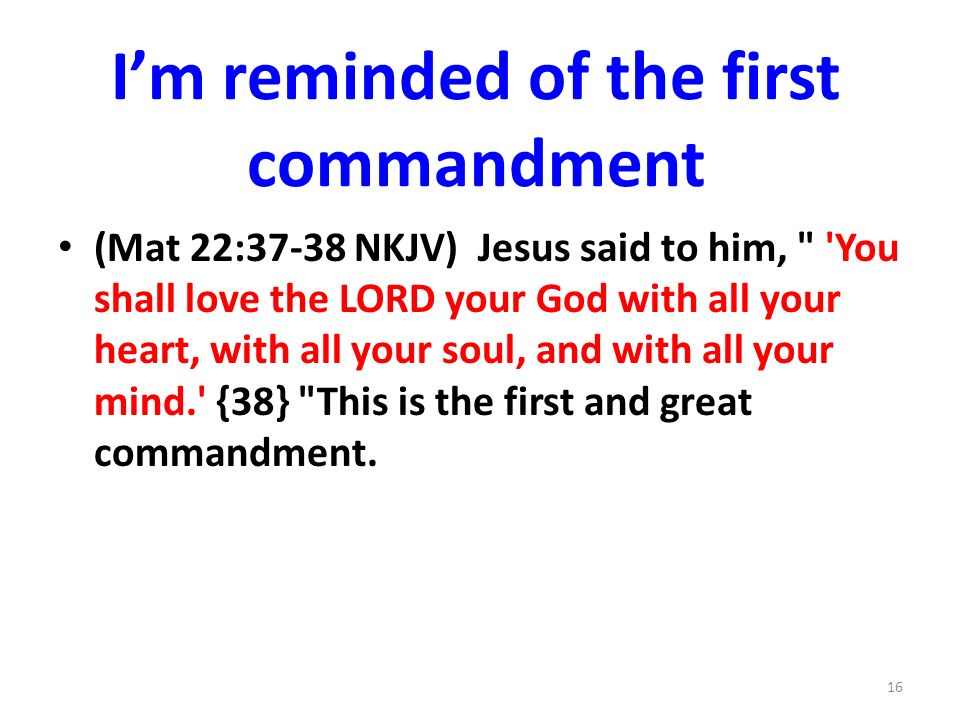 Im reminded of the first commandment (Mat 22:37-38 NKJV) Jesus said to him, You shall love the LORD your God with all your heart, with all your soul, and with all your mind. {38} This is the first and great commandment.
