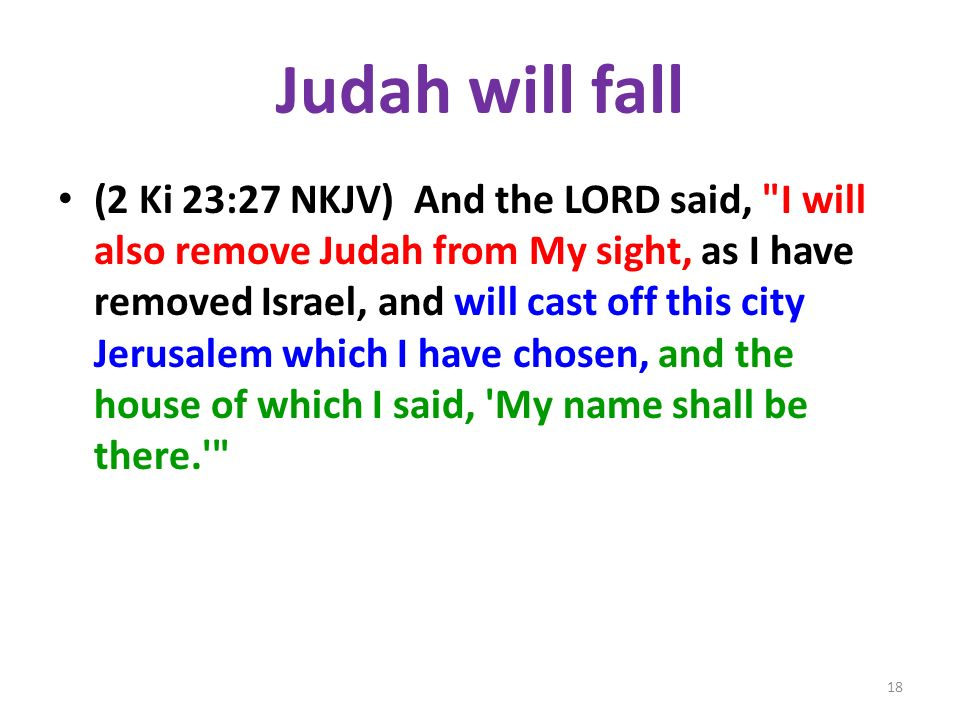 Judah will fall (2 Ki 23:27 NKJV) And the LORD said, I will also remove Judah from My sight, as I have removed Israel, and will cast off this city Jerusalem which I have chosen, and the house of which I said, My name shall be there. 18