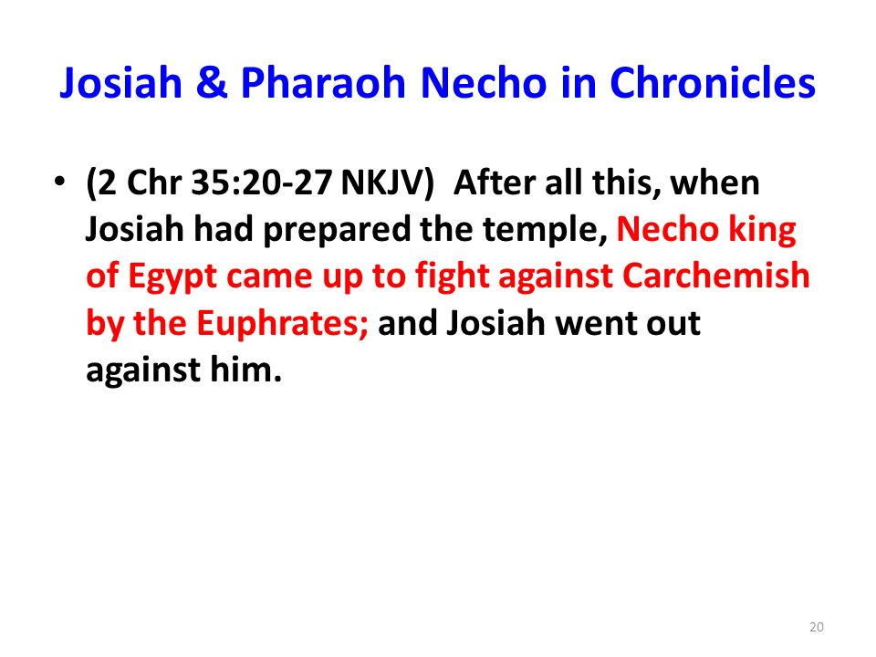 Josiah & Pharaoh Necho in Chronicles (2 Chr 35:20-27 NKJV) After all this, when Josiah had prepared the temple, Necho king of Egypt came up to fight against Carchemish by the Euphrates; and Josiah went out against him.
