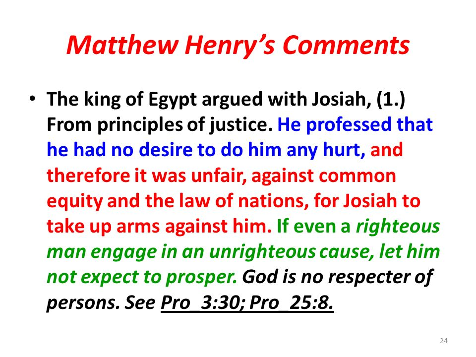 Matthew Henrys Comments The king of Egypt argued with Josiah, (1.) From principles of justice.