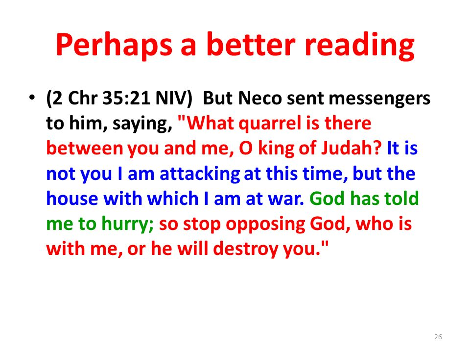 Perhaps a better reading (2 Chr 35:21 NIV) But Neco sent messengers to him, saying, What quarrel is there between you and me, O king of Judah.