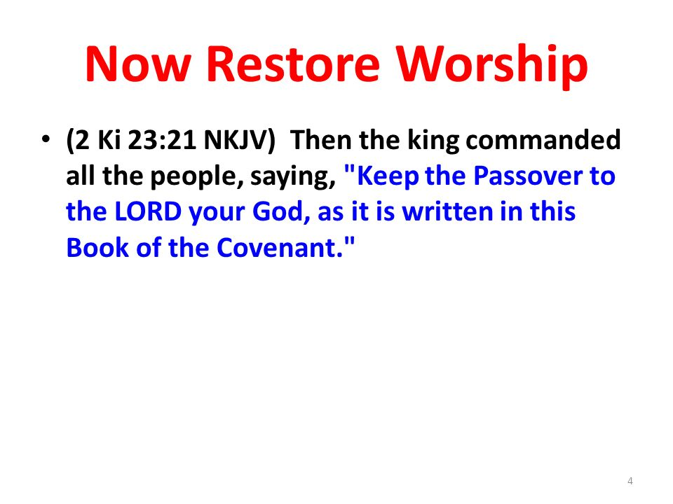 Now Restore Worship (2 Ki 23:21 NKJV) Then the king commanded all the people, saying, Keep the Passover to the LORD your God, as it is written in this Book of the Covenant. 4