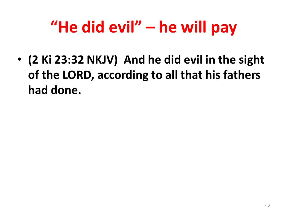 He did evil – he will pay (2 Ki 23:32 NKJV) And he did evil in the sight of the LORD, according to all that his fathers had done.