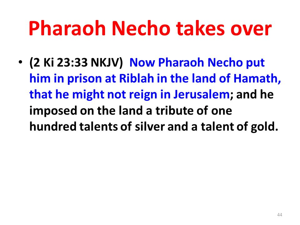 Pharaoh Necho takes over (2 Ki 23:33 NKJV) Now Pharaoh Necho put him in prison at Riblah in the land of Hamath, that he might not reign in Jerusalem; and he imposed on the land a tribute of one hundred talents of silver and a talent of gold.