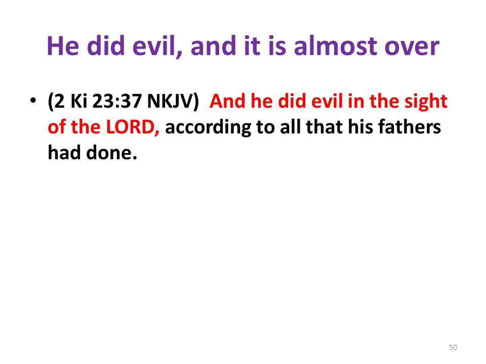 He did evil, and it is almost over (2 Ki 23:37 NKJV) And he did evil in the sight of the LORD, according to all that his fathers had done.