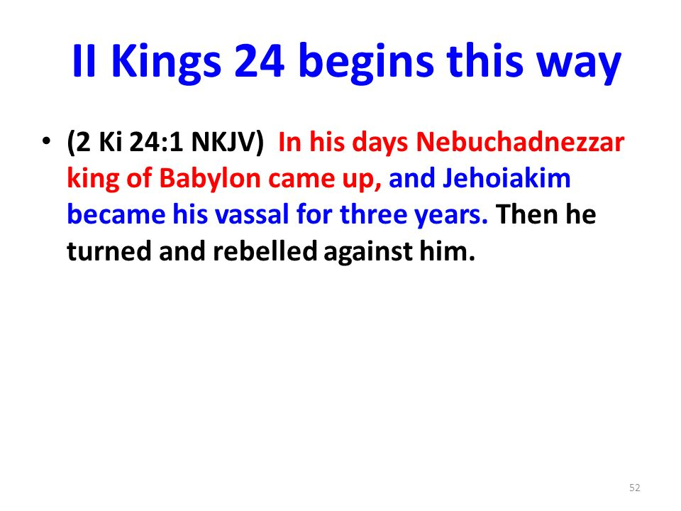 II Kings 24 begins this way (2 Ki 24:1 NKJV) In his days Nebuchadnezzar king of Babylon came up, and Jehoiakim became his vassal for three years.
