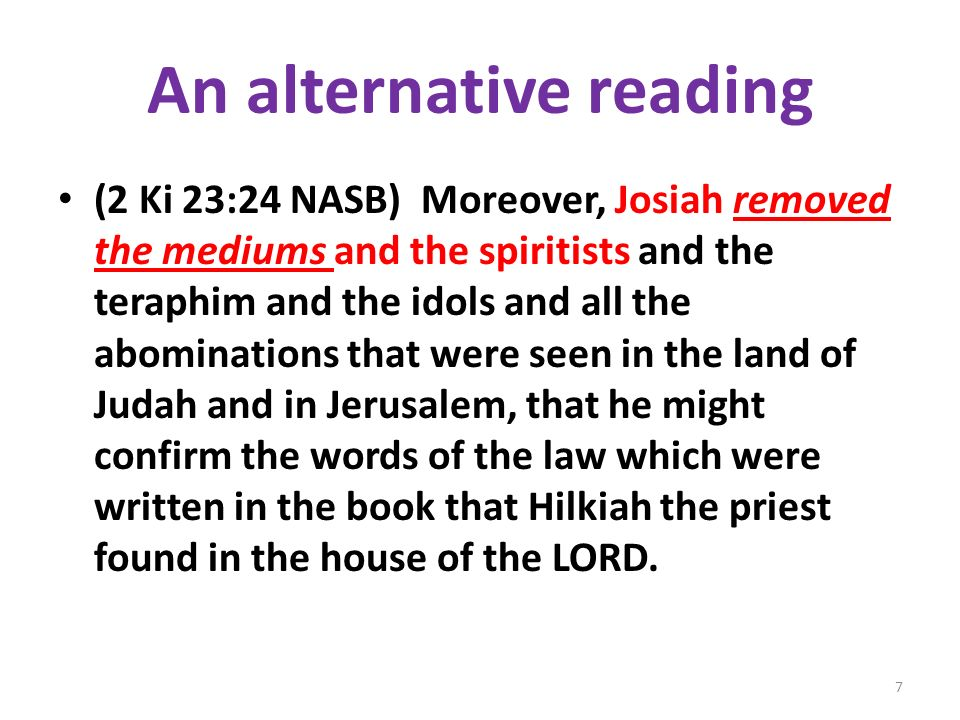 An alternative reading (2 Ki 23:24 NASB) Moreover, Josiah removed the mediums and the spiritists and the teraphim and the idols and all the abominations that were seen in the land of Judah and in Jerusalem, that he might confirm the words of the law which were written in the book that Hilkiah the priest found in the house of the LORD.