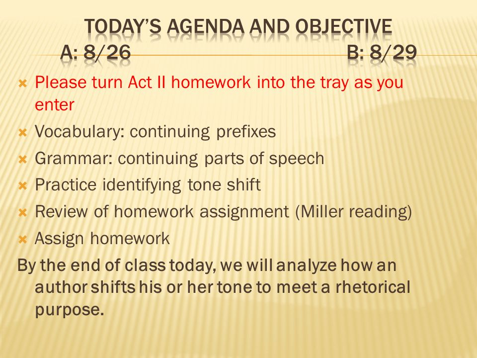 Please turn Act II homework into the tray as you enter Vocabulary: continuing prefixes Grammar: continuing parts of speech Practice identifying tone shift Review of homework assignment (Miller reading) Assign homework By the end of class today, we will analyze how an author shifts his or her tone to meet a rhetorical purpose.