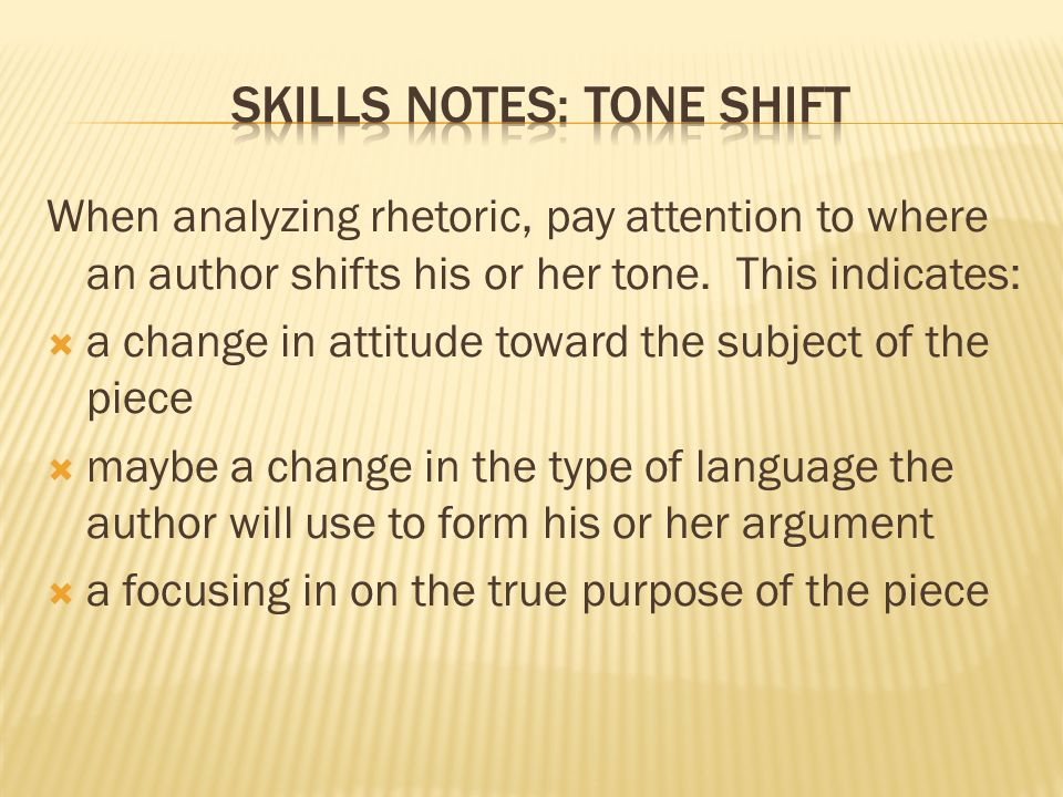 When analyzing rhetoric, pay attention to where an author shifts his or her tone.