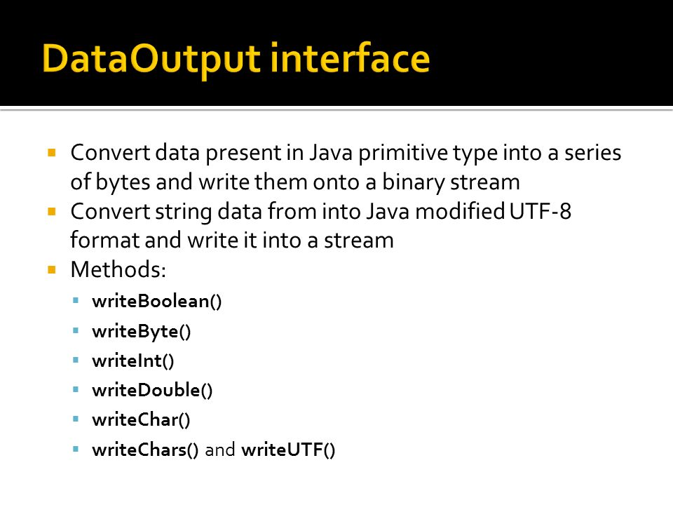 Convert data present in Java primitive type into a series of bytes and write them onto a binary stream Convert string data from into Java modified UTF-8 format and write it into a stream Methods: writeBoolean() writeByte() writeInt() writeDouble() writeChar() writeChars() and writeUTF()