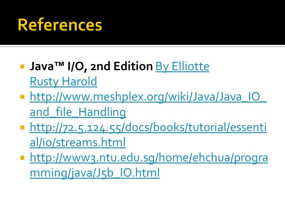 Java I/O, 2nd Edition By Elliotte Rusty HaroldBy Elliotte Rusty Harold http://www.meshplex.org/wiki/Java/Java_IO_ and_file_Handling http://www.meshplex.org/wiki/Java/Java_IO_ and_file_Handling http://72.5.124.55/docs/books/tutorial/essenti al/io/streams.html http://72.5.124.55/docs/books/tutorial/essenti al/io/streams.html http://www3.ntu.edu.sg/home/ehchua/progra mming/java/J5b_IO.html http://www3.ntu.edu.sg/home/ehchua/progra mming/java/J5b_IO.html