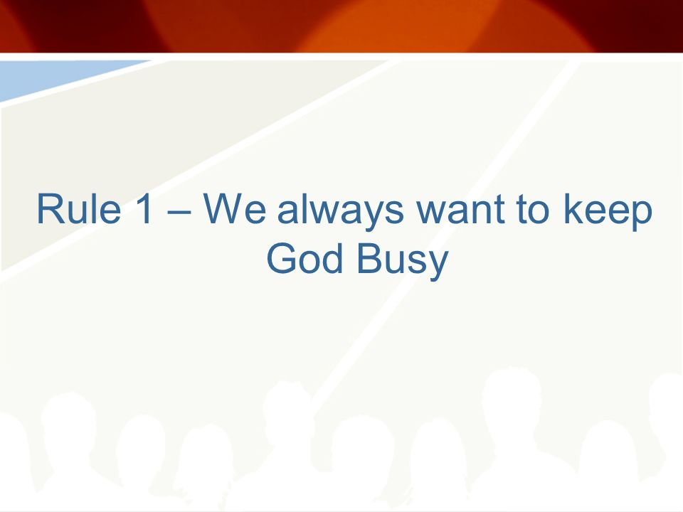 Rule 1 – We always want to keep God Busy
