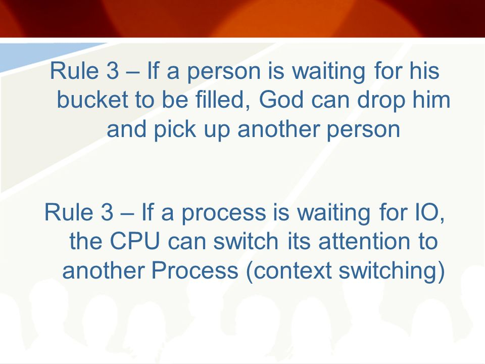 Rule 3 – If a person is waiting for his bucket to be filled, God can drop him and pick up another person Rule 3 – If a process is waiting for IO, the CPU can switch its attention to another Process (context switching)