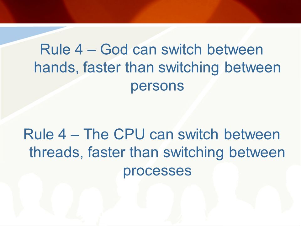 Rule 4 – God can switch between hands, faster than switching between persons Rule 4 – The CPU can switch between threads, faster than switching between processes