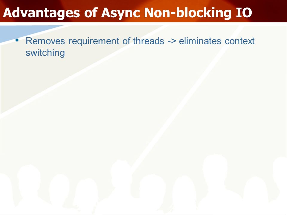 Advantages of Async Non-blocking IO Removes requirement of threads -> eliminates context switching