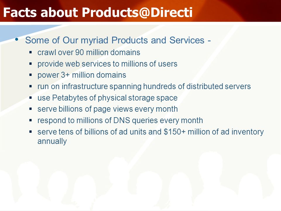 Facts about Some of Our myriad Products and Services - crawl over 90 million domains provide web services to millions of users power 3+ million domains run on infrastructure spanning hundreds of distributed servers use Petabytes of physical storage space serve billions of page views every month respond to millions of DNS queries every month serve tens of billions of ad units and $150+ million of ad inventory annually