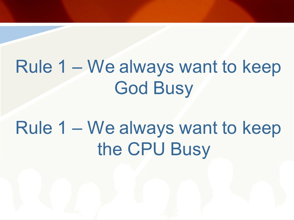 Rule 1 – We always want to keep God Busy Rule 1 – We always want to keep the CPU Busy