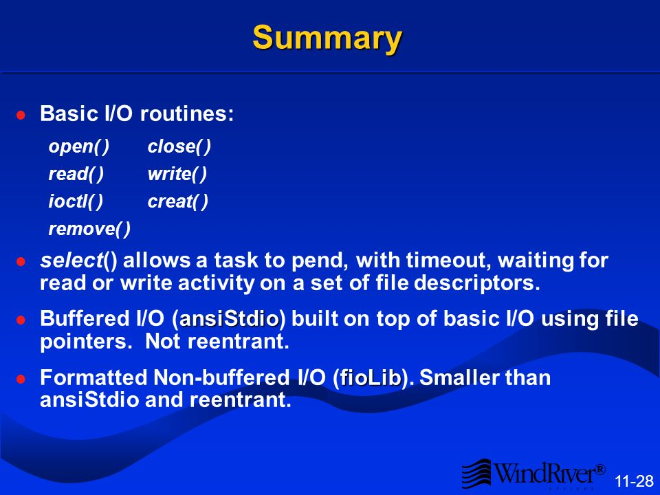 ® Summary Basic I/O routines: open( )close( ) read( )write( ) ioctl( )creat( ) remove( ) select() allows a task to pend, with timeout, waiting for read or write activity on a set of file descriptors.
