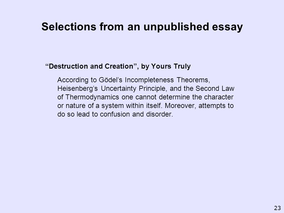 Selections from an unpublished essay Destruction and Creation, by Yours Truly According to Gödels Incompleteness Theorems, Heisenbergs Uncertainty Principle, and the Second Law of Thermodynamics one cannot determine the character or nature of a system within itself.