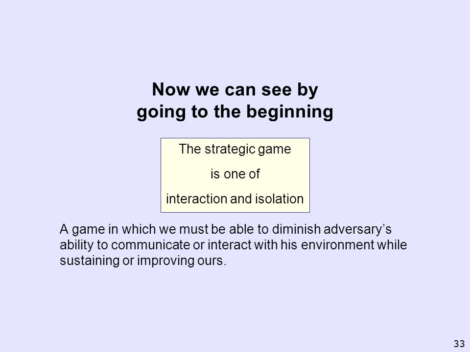 The strategic game is one of interaction and isolation A game in which we must be able to diminish adversarys ability to communicate or interact with his environment while sustaining or improving ours.