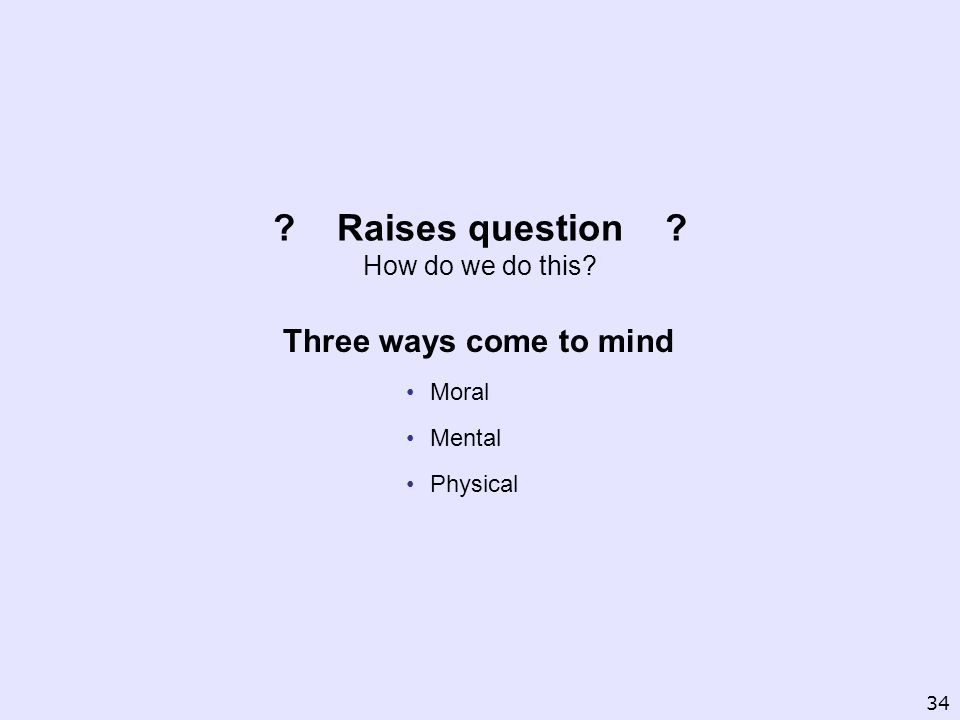Raises question How do we do this Three ways come to mind Moral Mental Physical 34