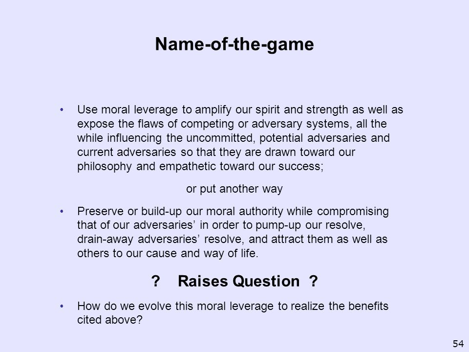 Name-of-the-game Use moral leverage to amplify our spirit and strength as well as expose the flaws of competing or adversary systems, all the while influencing the uncommitted, potential adversaries and current adversaries so that they are drawn toward our philosophy and empathetic toward our success; or put another way Preserve or build up our moral authority while compromising that of our adversaries in order to pump up our resolve, drain away adversaries resolve, and attract them as well as others to our cause and way of life.