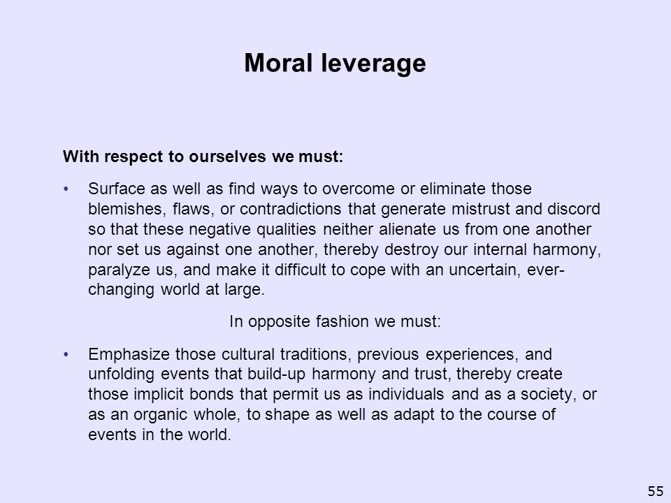 Moral leverage With respect to ourselves we must: Surface as well as find ways to overcome or eliminate those blemishes, flaws, or contradictions that generate mistrust and discord so that these negative qualities neither alienate us from one another nor set us against one another, thereby destroy our internal harmony, paralyze us, and make it difficult to cope with an uncertain, ever- changing world at large.