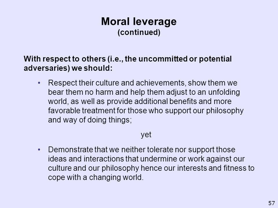 Moral leverage (continued) With respect to others (i.e., the uncommitted or potential adversaries) we should: Respect their culture and achievements, show them we bear them no harm and help them adjust to an unfolding world, as well as provide additional benefits and more favorable treatment for those who support our philosophy and way of doing things; yet Demonstrate that we neither tolerate nor support those ideas and interactions that undermine or work against our culture and our philosophy hence our interests and fitness to cope with a changing world.