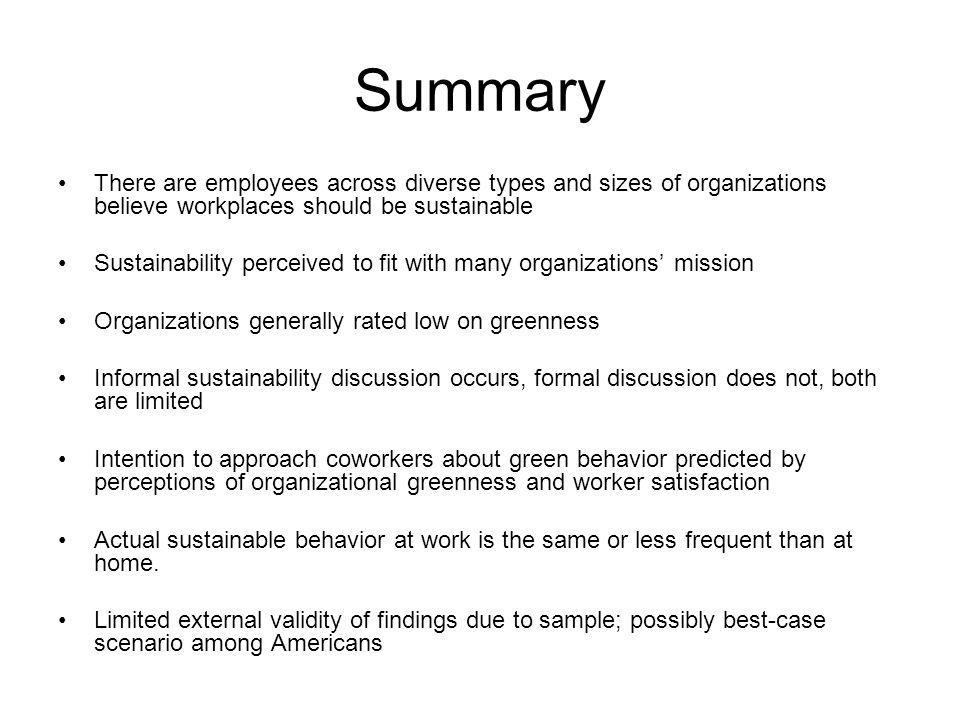 Summary There are employees across diverse types and sizes of organizations believe workplaces should be sustainable Sustainability perceived to fit with many organizations mission Organizations generally rated low on greenness Informal sustainability discussion occurs, formal discussion does not, both are limited Intention to approach coworkers about green behavior predicted by perceptions of organizational greenness and worker satisfaction Actual sustainable behavior at work is the same or less frequent than at home.