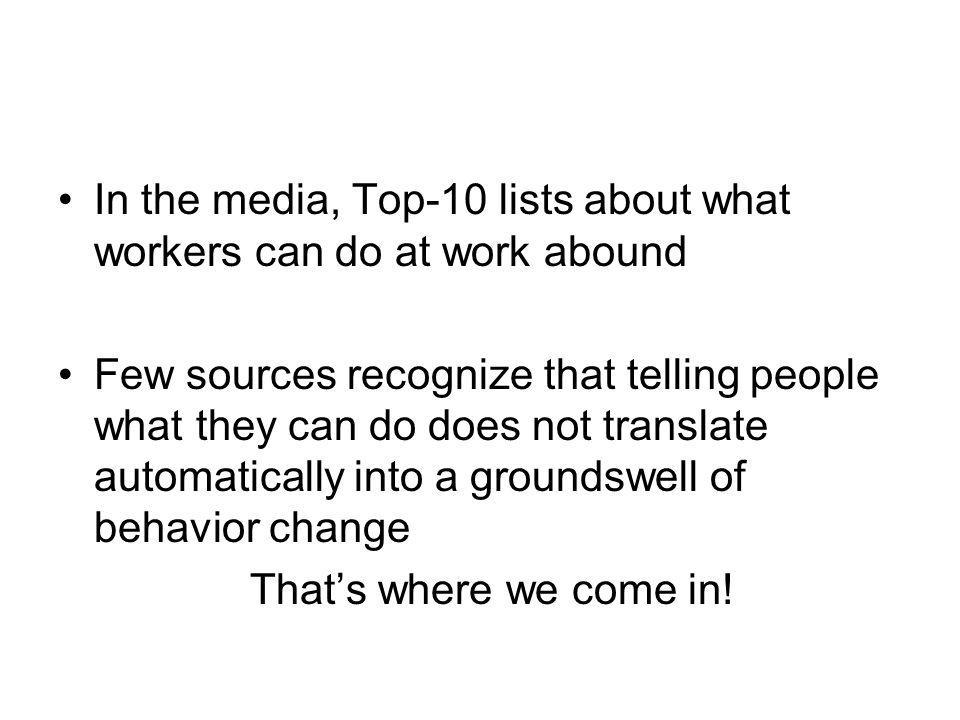In the media, Top-10 lists about what workers can do at work abound Few sources recognize that telling people what they can do does not translate automatically into a groundswell of behavior change Thats where we come in!