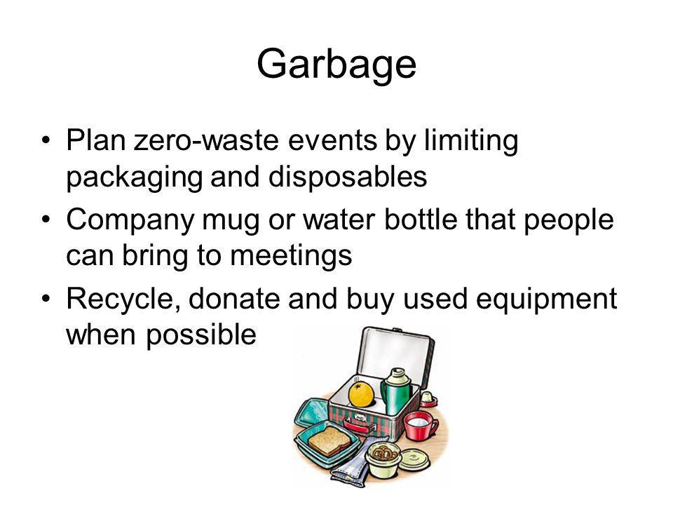 Garbage Plan zero-waste events by limiting packaging and disposables Company mug or water bottle that people can bring to meetings Recycle, donate and buy used equipment when possible