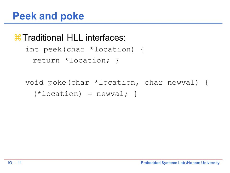 IO - 11Embedded Systems Lab./Honam University Peek and poke zTraditional HLL interfaces: int peek(char *location) { return *location; } void poke(char *location, char newval) { (*location) = newval; }